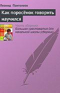 Леонид Пантелеев -Как поросёнок говорить научился