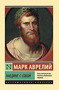 Марк Аврелий Антонин -Наедине с собой. Размышления