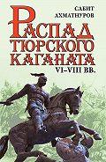 Сабит Ахматнуров -Распад Тюркского каганата. VI–VIII вв.