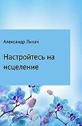 Александр Лихач -Настройтесь на исцеление