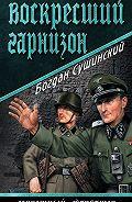 Богдан Сушинский - Воскресший гарнизон
