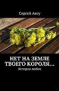 Сергей Аксу - Нет наземле твоего короля… История любви