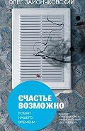 Олег Зайончковский -Счастье возможно: роман нашего времени