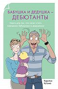 Каролин Котино - Бабушка и дедушка – дебютанты. Книга для тех, кто хочет стать хорошими бабушками и дедушками
