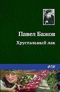 Павел Бажов - Хрустальный лак