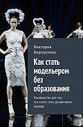 Виктория Бородинова -Как стать модельером без образования. Руководство для тех, ктохочет стать дизайнером одежды