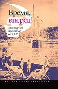 Коллектив Авторов - Время, вперед! Культурная политика в СССР