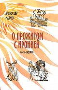 Александр Махнёв - О прожитом с иронией. Часть I (сборник)