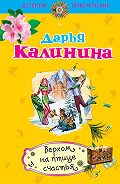 Дарья Александровна Калинина -Верхом на птице счастья