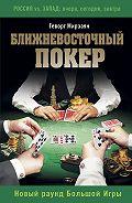 Геворг Мирзаян - Ближневосточный покер. Новый раунд Большой Игры