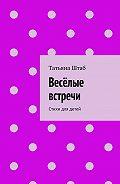 Татьяна Штаб -Весёлые встречи. Стихи для детей