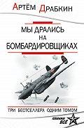 Артем Драбкин - Мы дрались на бомбардировщиках. Три бестселлера одним томом