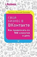 Евгений Поляков - Свой бизнес в «ВКонтакте». Как привлекать по 100 клиентов в день