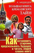 Константин Медведев -Большая книга кремлевских тайн. Как остановить старение, предсказывать будущее и читать людей, словно книгу