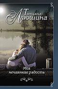 Татьяна Александровна Алюшина -Моя нечаянная радость
