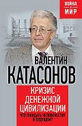 Валентин Катасонов -Кризис денежной цивилизации. Что ожидать человечеству в будущем?