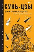 Сунь-цзы -Трактат о военном искусстве. С комментариями и объяснениями