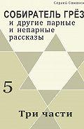 Сергей Саканский - Три части (сборник)