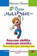 Марианна Милейко -#Ваш мальчик – больше любви, меньше паники. Как не сойти с ума, воспитывая сына