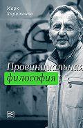 Марк Харитонов -Провинциальная философия : трилогия