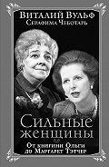 Виталий Вульф, Серафима Чеботарь - Сильные женщины. От княгини Ольги до Маргарет Тэтчер