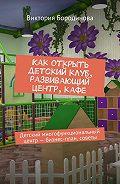 Виктория Бородинова -Как открыть детский клуб, развивающий центр, кафе. Детский многофункциональный центр– бизнес-план, советы