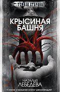 Наталья Лебедева - Крысиная башня