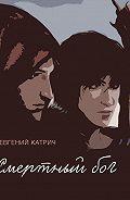 Евгений Катрич -Смертный бог…