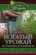 Анна Зорина - Богатый урожай из теплиц и парников