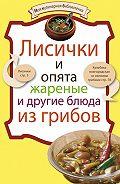 - Лисички и опята жареные и другие блюда из грибов
