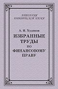 Алексей Худяков -Избранные труды по финансовому праву