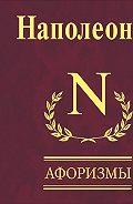 Бонапарт Наполеон -Афоризмы