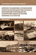 Анастасия Арасланова -История становления и особенности развития взаимодействия высшего образования и производства в Восточной Сибири во второй половине ХХ столетия