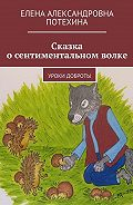 Елена Потехина -Сказка осентиментальном волке. Уроки доброты