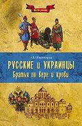 Александр Широкорад - Русские и украинцы. Братья по вере и крови