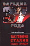 Анатолий Гусев -Так говорил Сталин. Беседы с вождём
