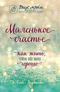 Анна Кирьянова -Маленькое счастье. Как жить, чтобы все было хорошо