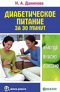 Наталья Андреевна Данилова - Диабетическое питание за 30 минут. Быстро, вкусно, полезно