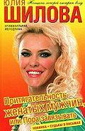 Юлия Шилова - Притягательность женатых мужчин, или Пора завязывать