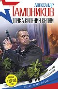 Александр Тамоников - Точка кипения крови