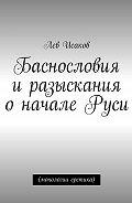 Лев Исаков -Баснословия иразыскания оначале Руси. (монологии еретика)