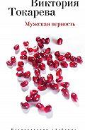Виктория Токарева -Мужская верность (сборник)