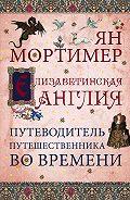 А. Захаров, Ян Мортимер - Елизаветинская Англия. Гид путешественника во времени