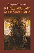 Валерий Сдобняков - В предчувствии апокалипсиса