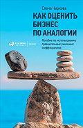 Елена Чиркова -Как оценить бизнес по аналогии: Пособие по использованию сравнительных рыночных коэффициентов