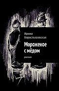 Ирина Коростышевская -Мороженое смёдом. Рассказ