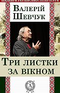 Валерій Шевчук - Три листки за вікном