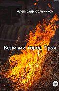 Александр Сальников -Великий город Троя