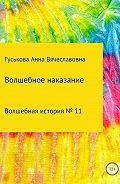 Анна Вячеславовна Гуськова -Волшебная история № 11. Волшебное наказание