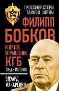 Эдуард Федорович Макаревич -Филипп Бобков и пятое Управление КГБ: след в истории
